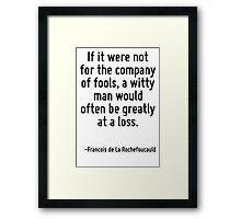 If it were not for the company of fools, a witty man would often be greatly at a loss. Framed Print