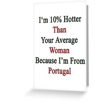 I'm 10% Hotter Than Your Average Woman Because I'm From Portugal  Greeting Card