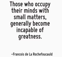 Those who occupy their minds with small matters, generally become incapable of greatness. by Quotr