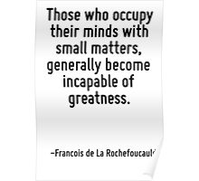 Those who occupy their minds with small matters, generally become incapable of greatness. Poster