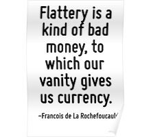 Flattery is a kind of bad money, to which our vanity gives us currency. Poster