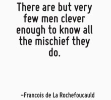 There are but very few men clever enough to know all the mischief they do. by Quotr