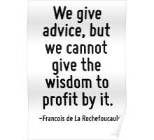 We give advice, but we cannot give the wisdom to profit by it. Poster