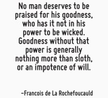 No man deserves to be praised for his goodness, who has it not in his power to be wicked. Goodness without that power is generally nothing more than sloth, or an impotence of will. by Quotr
