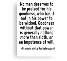 No man deserves to be praised for his goodness, who has it not in his power to be wicked. Goodness without that power is generally nothing more than sloth, or an impotence of will. Canvas Print