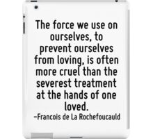 The force we use on ourselves, to prevent ourselves from loving, is often more cruel than the severest treatment at the hands of one loved. iPad Case/Skin