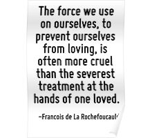 The force we use on ourselves, to prevent ourselves from loving, is often more cruel than the severest treatment at the hands of one loved. Poster
