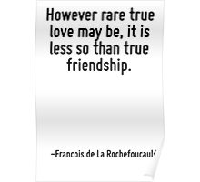 However rare true love may be, it is less so than true friendship. Poster
