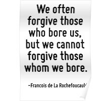 We often forgive those who bore us, but we cannot forgive those whom we bore. Poster