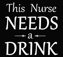 THIS NURSE NEEDS A DRINK by BADASSTEES