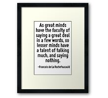 As great minds have the faculty of saying a great deal in a few words, so lesser minds have a talent of talking much, and saying nothing. Framed Print
