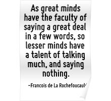 As great minds have the faculty of saying a great deal in a few words, so lesser minds have a talent of talking much, and saying nothing. Poster