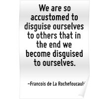 We are so accustomed to disguise ourselves to others that in the end we become disguised to ourselves. Poster