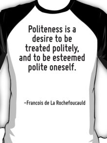Politeness is a desire to be treated politely, and to be esteemed polite oneself. T-Shirt