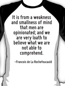 It is from a weakness and smallness of mind that men are opinionated; and we are very loath to believe what we are not able to comprehend. T-Shirt