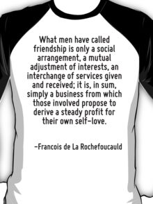 What men have called friendship is only a social arrangement, a mutual adjustment of interests, an interchange of services given and received; it is, in sum, simply a business from which those involv T-Shirt