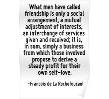 What men have called friendship is only a social arrangement, a mutual adjustment of interests, an interchange of services given and received; it is, in sum, simply a business from which those involv Poster