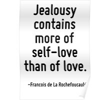 Jealousy contains more of self-love than of love. Poster