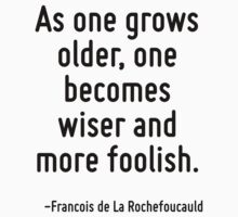 As one grows older, one becomes wiser and more foolish. by Quotr