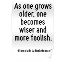 As one grows older, one becomes wiser and more foolish. Poster