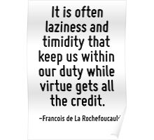 It is often laziness and timidity that keep us within our duty while virtue gets all the credit. Poster