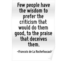 Few people have the wisdom to prefer the criticism that would do them good, to the praise that deceives them. Poster