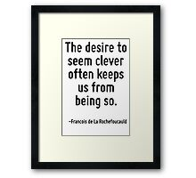 The desire to seem clever often keeps us from being so. Framed Print