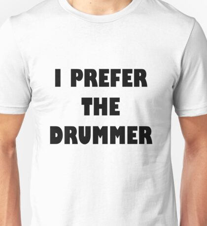 I Prefer The Drummer Tshirt Unisex T-Shirt