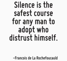Silence is the safest course for any man to adopt who distrust himself. by Quotr