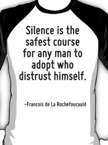 Silence is the safest course for any man to adopt who distrust himself. T-Shirt