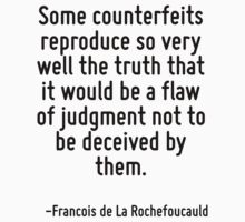 Some counterfeits reproduce so very well the truth that it would be a flaw of judgment not to be deceived by them. by Quotr