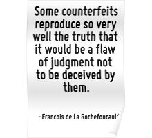 Some counterfeits reproduce so very well the truth that it would be a flaw of judgment not to be deceived by them. Poster