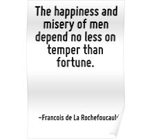 The happiness and misery of men depend no less on temper than fortune. Poster
