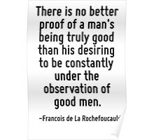 There is no better proof of a man's being truly good than his desiring to be constantly under the observation of good men. Poster