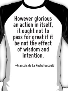 However glorious an action in itself, it ought not to pass for great if it be not the effect of wisdom and intention. T-Shirt