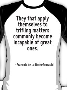 They that apply themselves to trifling matters commonly become incapable of great ones. T-Shirt