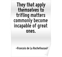 They that apply themselves to trifling matters commonly become incapable of great ones. Poster