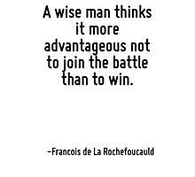 A wise man thinks it more advantageous not to join the battle than to win. Photographic Print