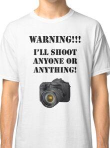 Warning!!! I'll shoot anyone or anything! Classic T-Shirt