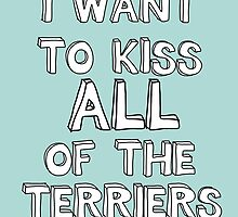 I WANT TO KISS ALL OF THE TERRIERS by Believeabull