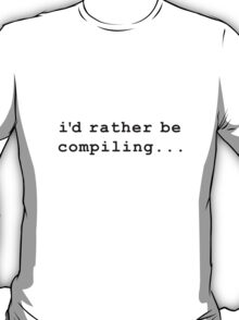 i'd rather be compiling T-Shirt