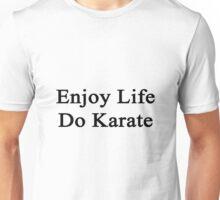 Enjoy Life Do Karate  Unisex T-Shirt