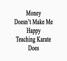 Money Doesn't Make Me Happy Teaching Karate Does  Unisex T-Shirt