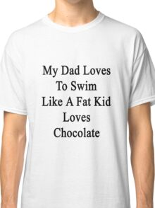 My Dad Loves To Swim Like A Fat Kid Loves Chocolate  Classic T-Shirt