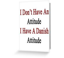 I Don't Have An Attitude I Have A Danish Attitude  Greeting Card
