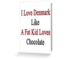 I Love Denmark Like A Fat Kid Loves Chocolate  Greeting Card