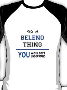 It's a BELENO thing, you wouldn't understand !! T-Shirt