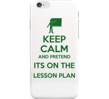 Keep calm and pretend it's on the lesson plan  iPhone Case/Skin