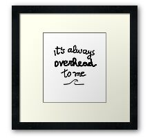It's always overhead to me  Framed Print