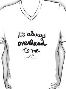 It's always overhead to me  T-Shirt
